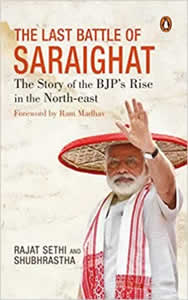 The Last Battle of Saraighat - The Story of the BJPs Rise in the North-east