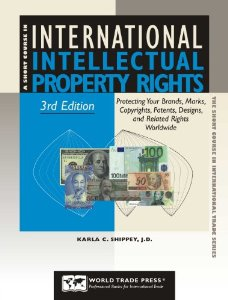 A Short Course in INTERNATIONAL INTELLECTUAL PROPERTY RIGHTS - Protecting Your Brands, Marks, Copyrights,Patents, Designs and Related Rights Worldwide